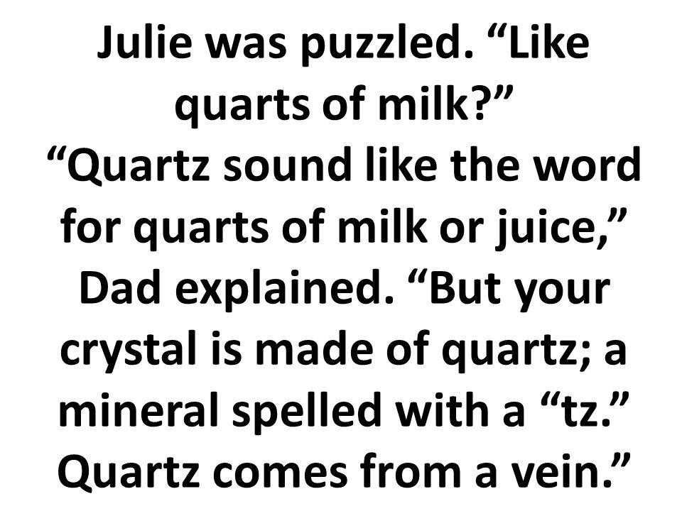 Julie estuvo confundida ¿Cómo un cuarto de un galón de leche? Cuarzo suena como cuarto de un galón de leche o jugo Le explicó su papá. El cuarzo viene