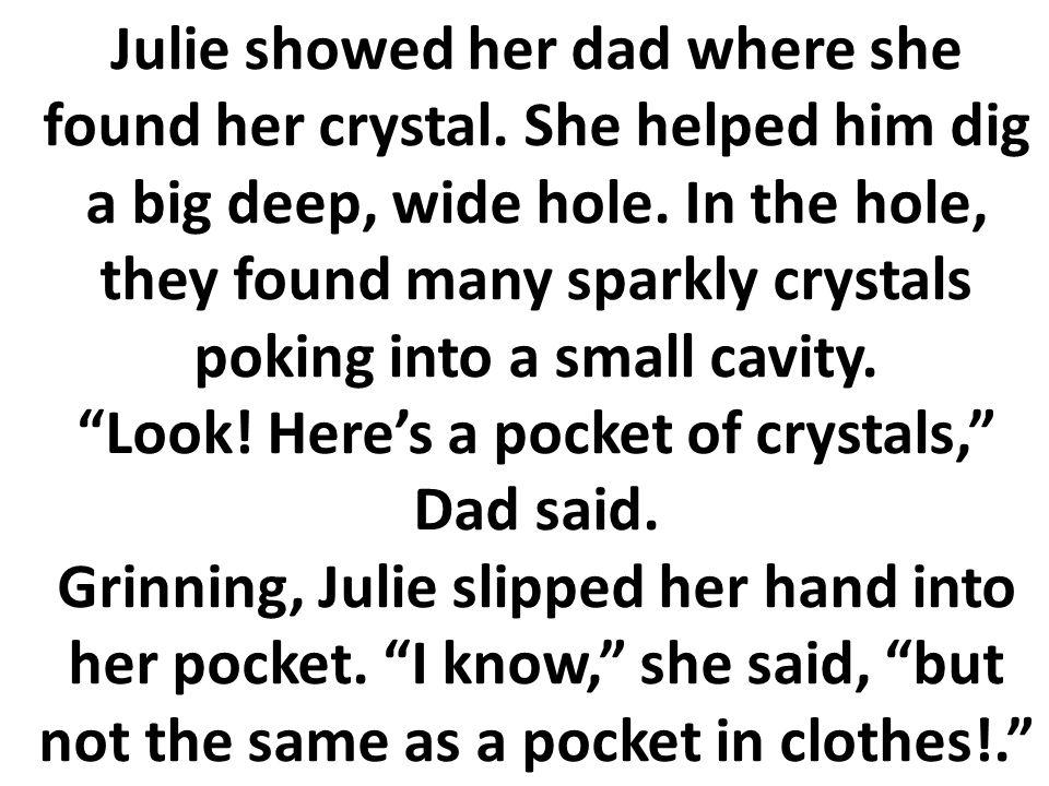 Julia le enseñó a su papá en donde ella encontró su cristal. Ella lo ayudó a cavar un hoyo ancho, profundo. En el hoyo, ellos encontraron muchos crist