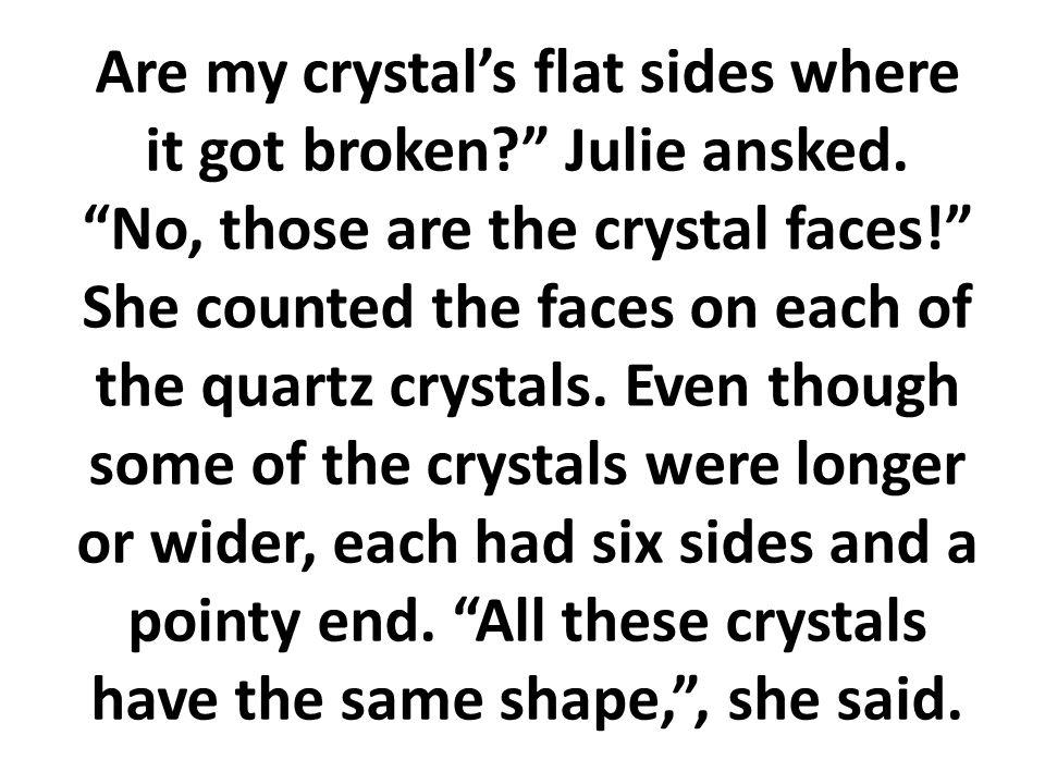 ¿Son los lados de mi cristal planos desde que se rompieron? Preguntó Julia. No, esas son las caras del cristal. Julia hizo una risita. Yo sé, no es lo
