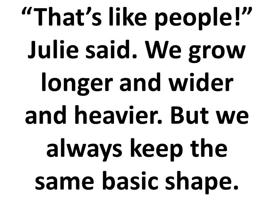 ¡Como las personas! dijo Julia. Nosotros nos ponemos más altos, más anchos, y más pesados. Pero básicamente mantenemos siempre la misma forma.