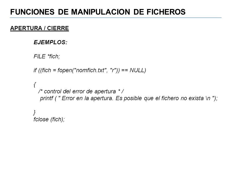 FUNCIONES DE MANIPULACION DE FICHEROS APERTURA / CIERRE EJEMPLOS: FlLE *fich; if ((fich = fopen(
