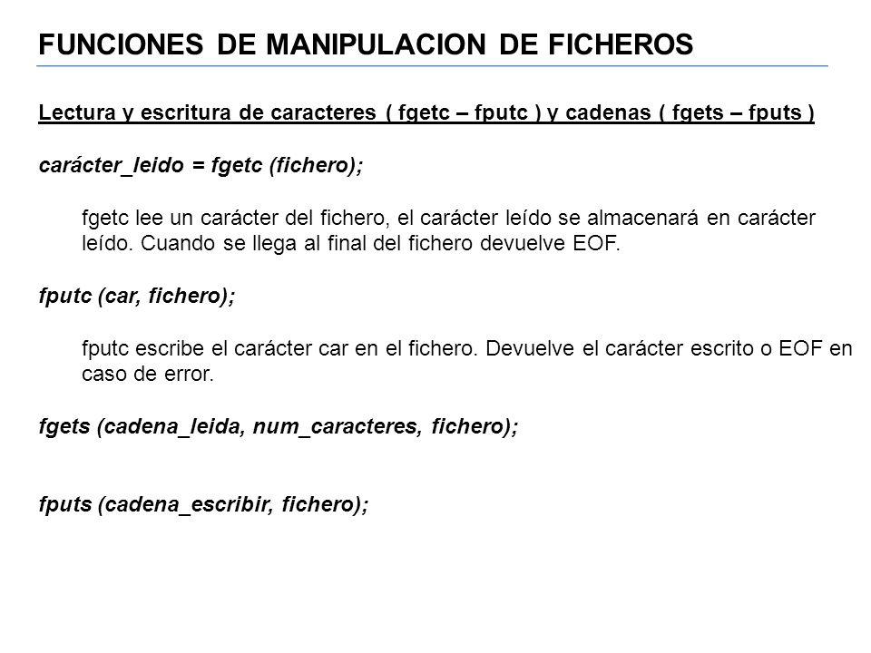 FUNCIONES DE MANIPULACION DE FICHEROS Lectura y escritura de caracteres ( fgetc – fputc ) y cadenas ( fgets – fputs ) carácter_leido = fgetc (fichero)