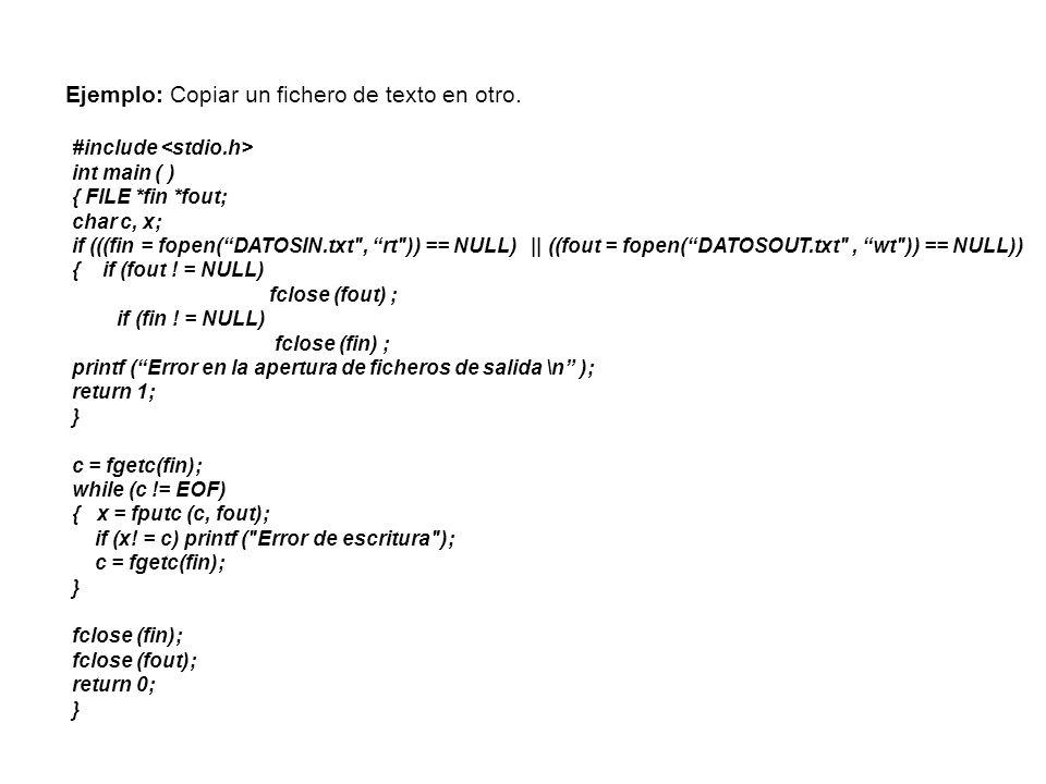 Ejemplo: Copiar un fichero de texto en otro. #include int main ( ) { FILE *fin *fout; char c, x; if (((fin = fopen(DATOSIN.txt