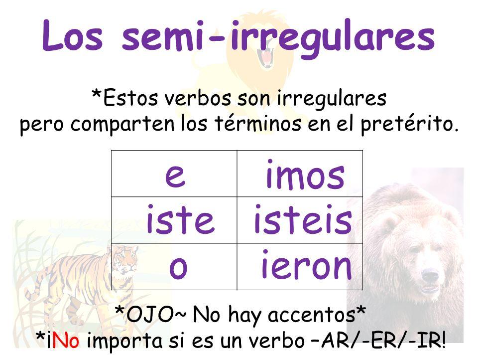 Los semi-irregulares *Estos verbos son irregulares pero comparten los términos en el pretérito. e iste o imos isteis ieron *OJO~ No hay accentos* *¡No