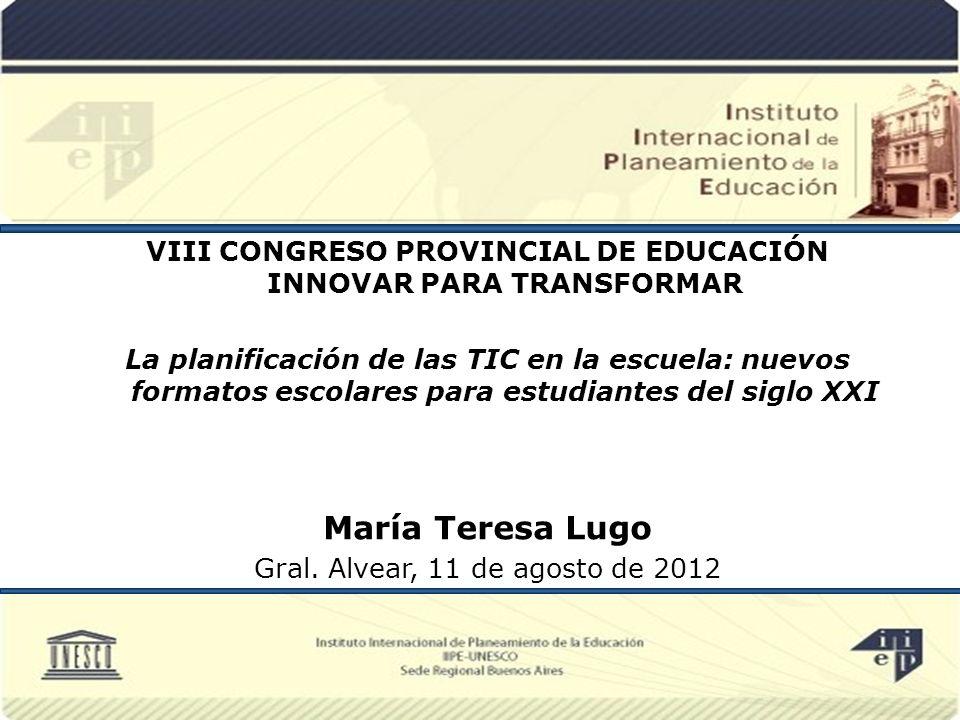 VIII CONGRESO PROVINCIAL DE EDUCACIÓN INNOVAR PARA TRANSFORMAR La planificación de las TIC en la escuela: nuevos formatos escolares para estudiantes del siglo XXI María Teresa Lugo Gral.