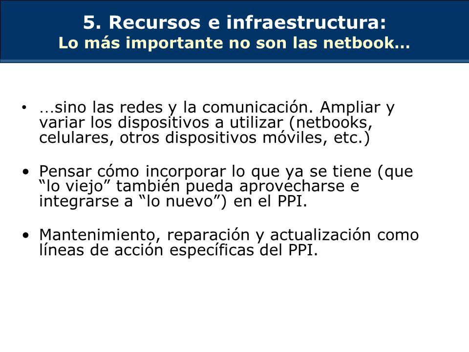 5. Recursos e infraestructura: Lo más importante no son las netbook… … sino las redes y la comunicación. Ampliar y variar los dispositivos a utilizar