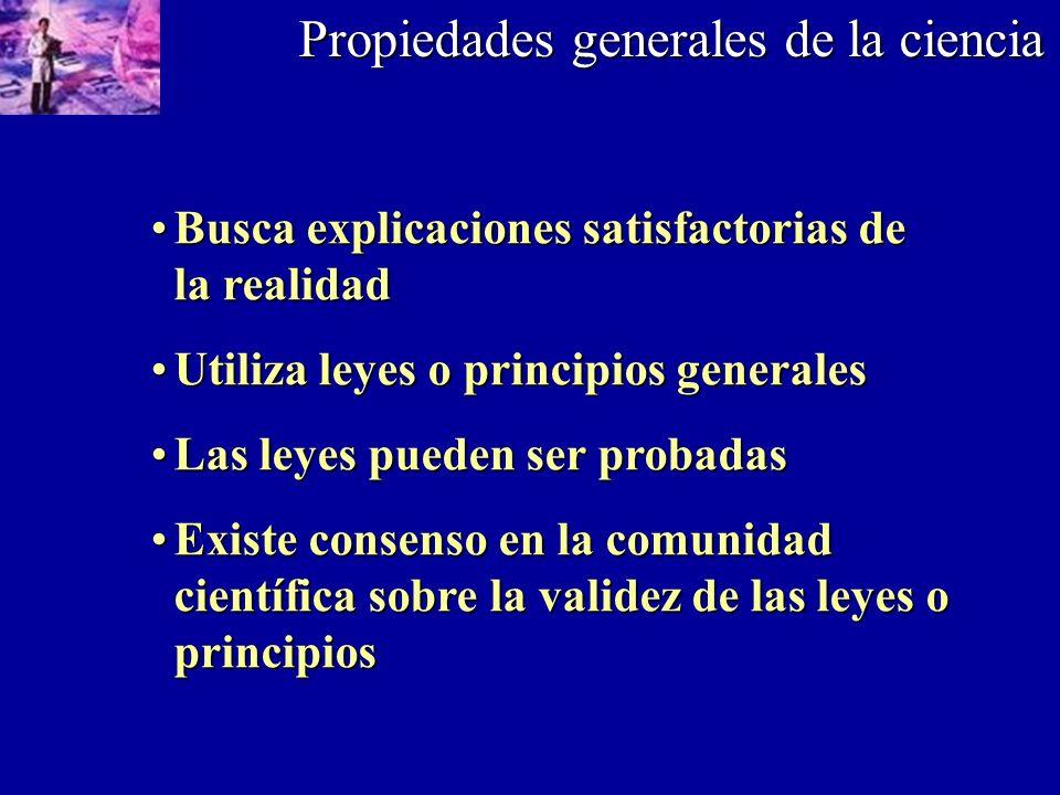 Propiedades generales de la ciencia Busca explicaciones satisfactorias de la realidadBusca explicaciones satisfactorias de la realidad Utiliza leyes o