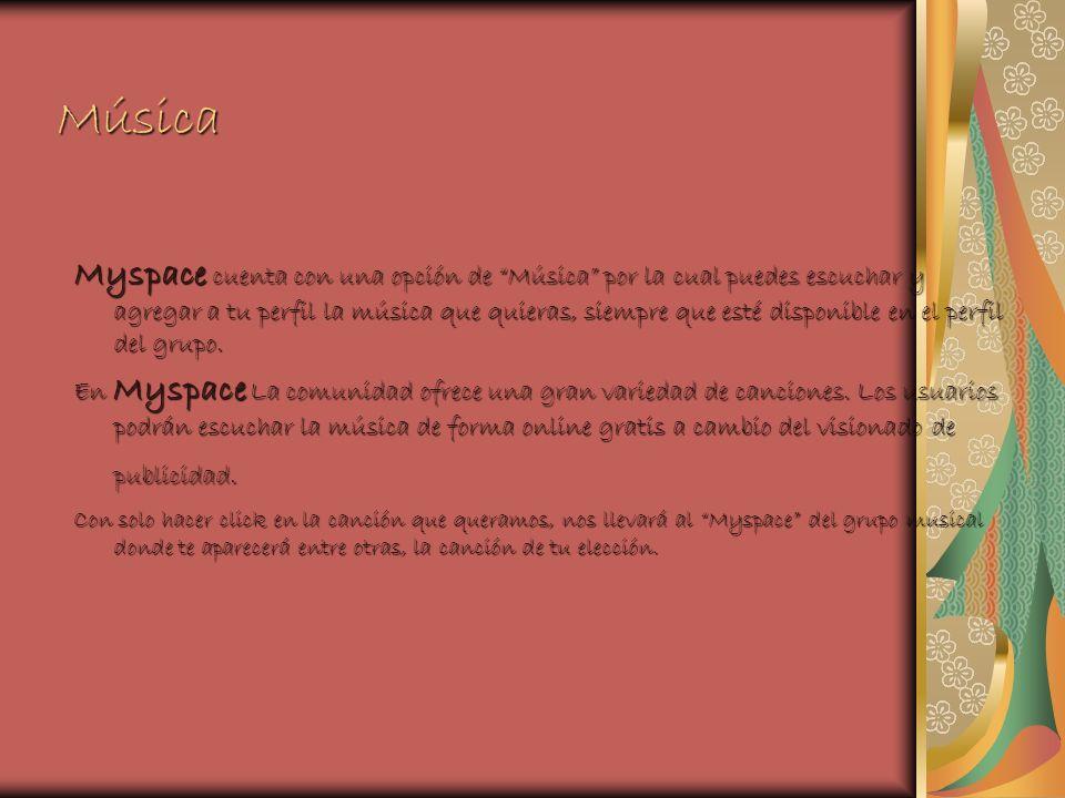 Música Myspace cuenta con una opción de Música por la cual puedes escuchar y agregar a tu perfil la música que quieras, siempre que esté disponible en el perfil del grupo.
