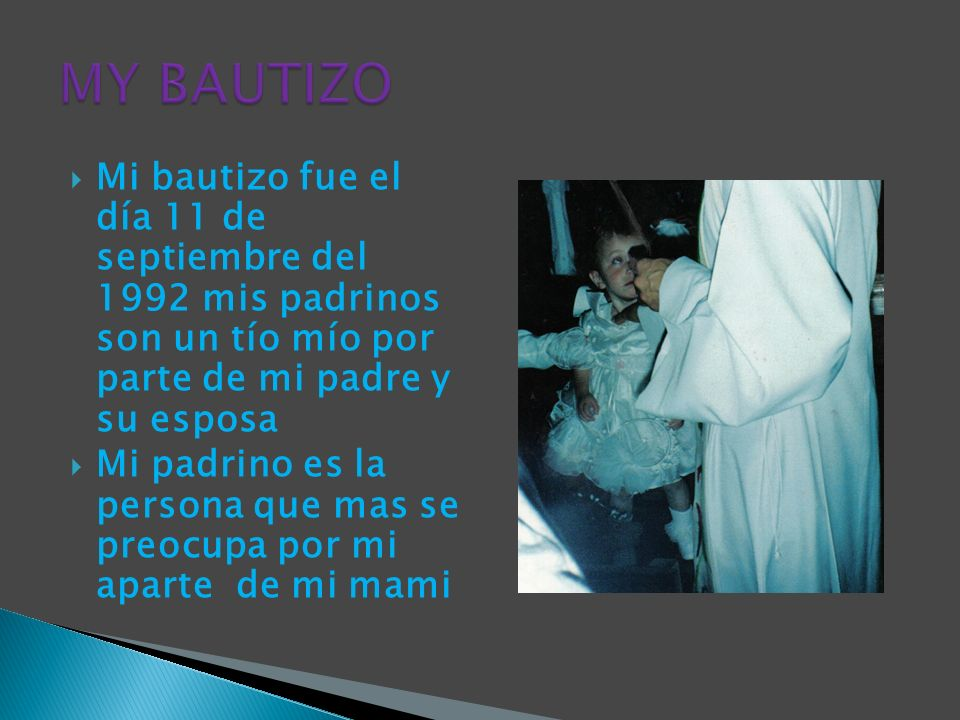 Mi bautizo fue el día 11 de septiembre del 1992 mis padrinos son un tío mío por parte de mi padre y su esposa Mi padrino es la persona que mas se preo