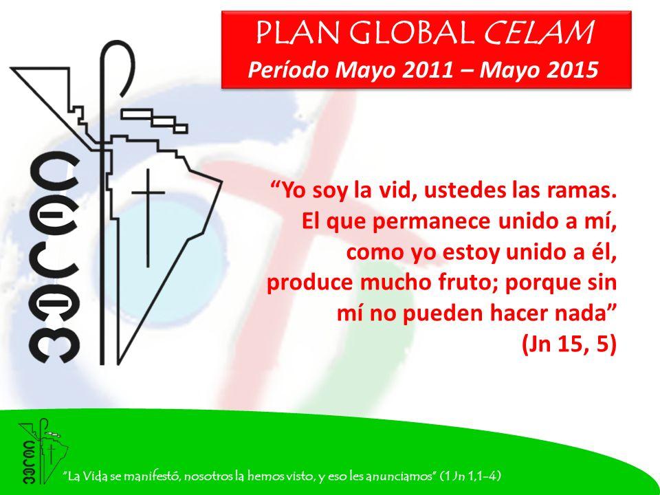 PLAN GLOBAL CELAM Período Mayo 2011 – Mayo 2015 PLAN GLOBAL CELAM Período Mayo 2011 – Mayo 2015 Yo soy la vid, ustedes las ramas.