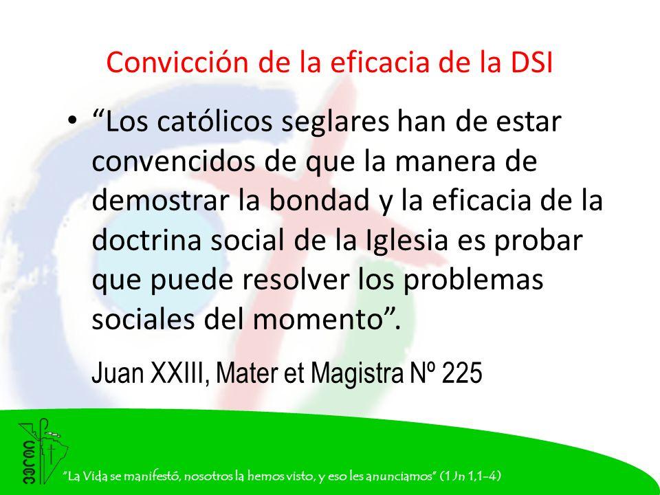 Convicción de la eficacia de la DSI Los católicos seglares han de estar convencidos de que la manera de demostrar la bondad y la eficacia de la doctrina social de la Iglesia es probar que puede resolver los problemas sociales del momento.