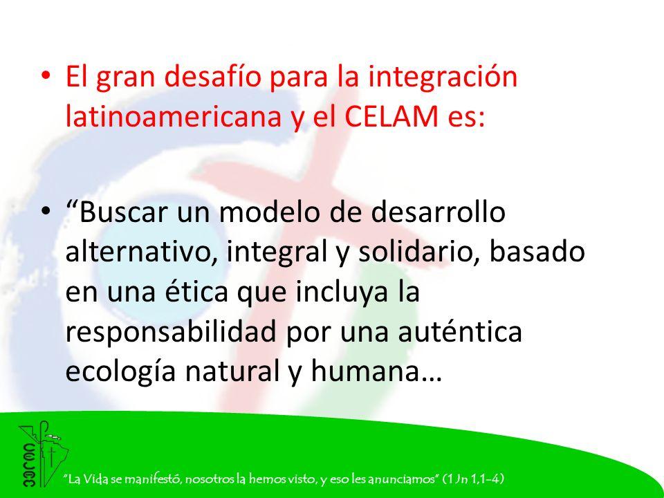El gran desafío para la integración latinoamericana y el CELAM es: Buscar un modelo de desarrollo alternativo, integral y solidario, basado en una ética que incluya la responsabilidad por una auténtica ecología natural y humana…