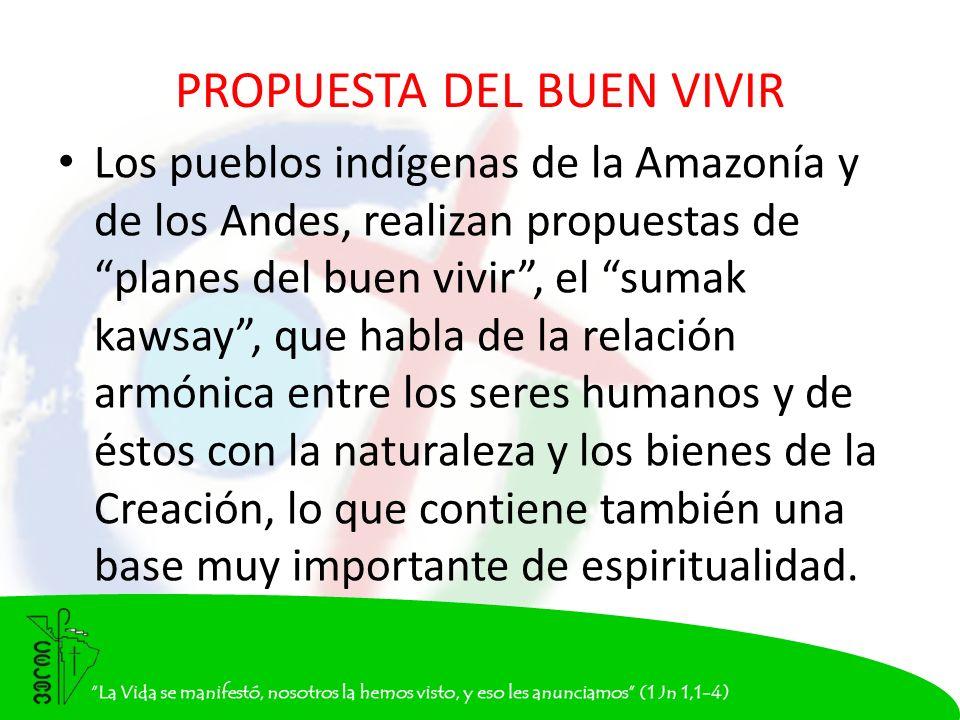 PROPUESTA DEL BUEN VIVIR Los pueblos indígenas de la Amazonía y de los Andes, realizan propuestas de planes del buen vivir, el sumak kawsay, que habla de la relación armónica entre los seres humanos y de éstos con la naturaleza y los bienes de la Creación, lo que contiene también una base muy importante de espiritualidad.