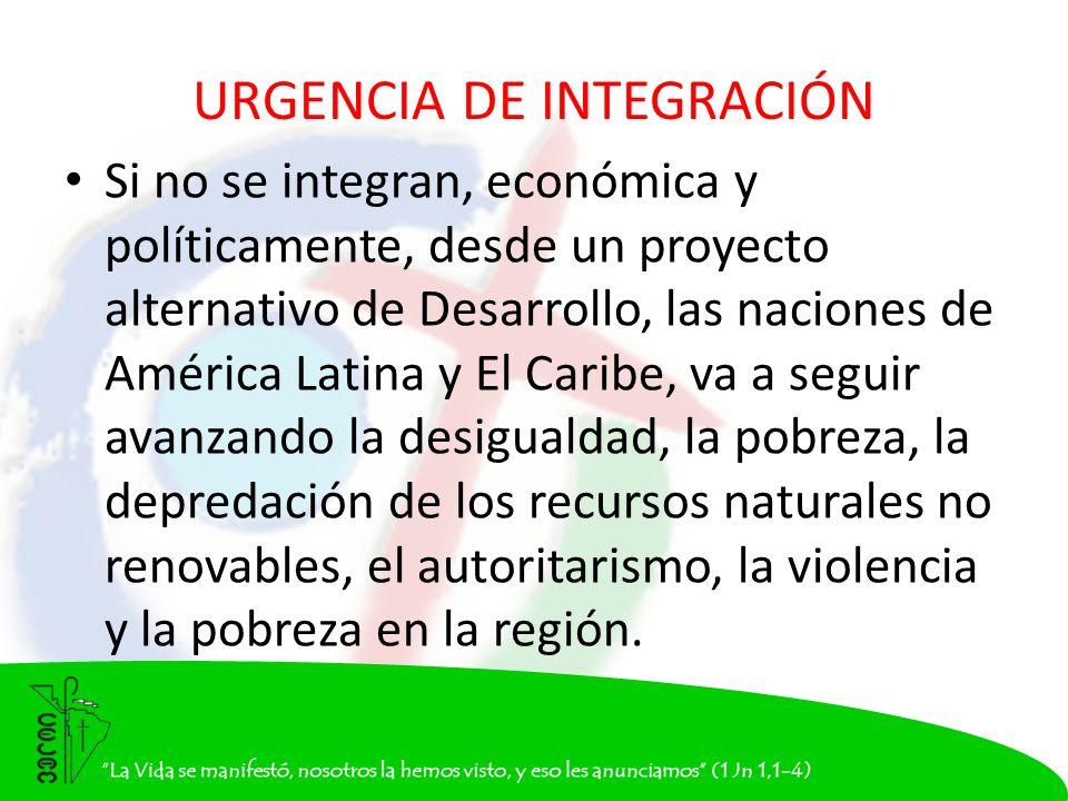 URGENCIA DE INTEGRACIÓN Si no se integran, económica y políticamente, desde un proyecto alternativo de Desarrollo, las naciones de América Latina y El Caribe, va a seguir avanzando la desigualdad, la pobreza, la depredación de los recursos naturales no renovables, el autoritarismo, la violencia y la pobreza en la región.