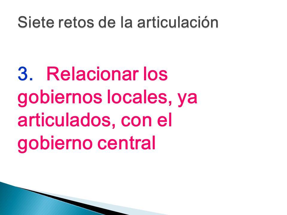 3.Relacionar los gobiernos locales, ya articulados, con el gobierno central
