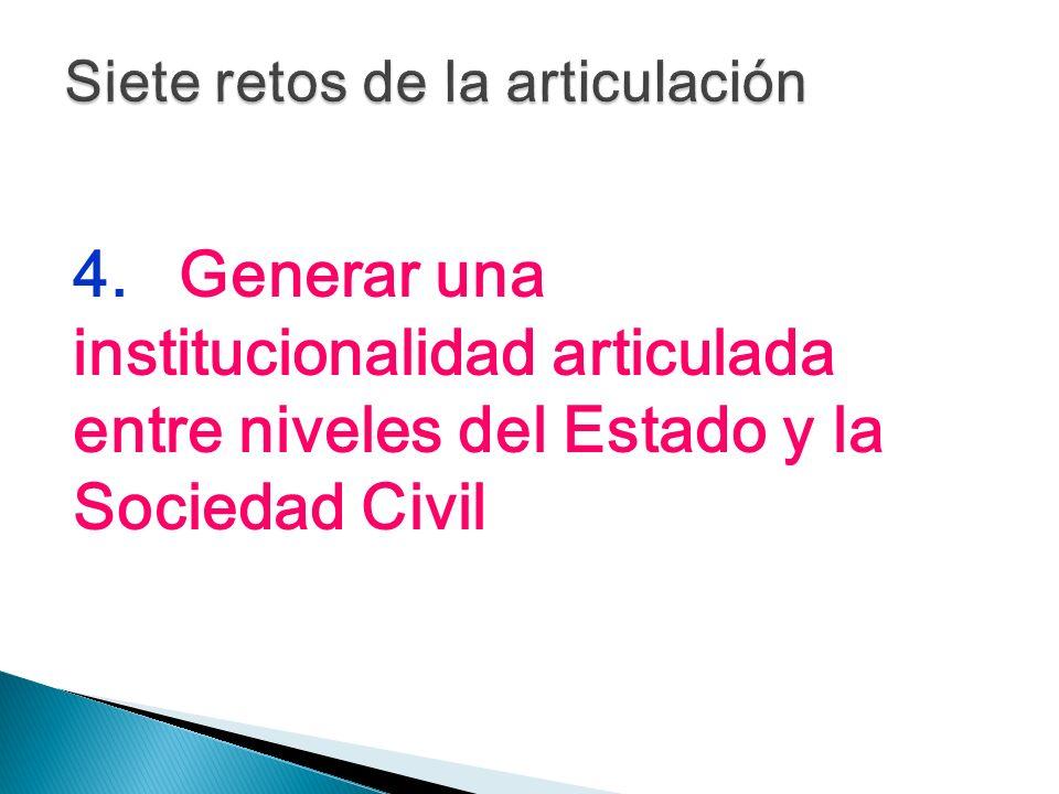 4.Generar una institucionalidad articulada entre niveles del Estado y la Sociedad Civil