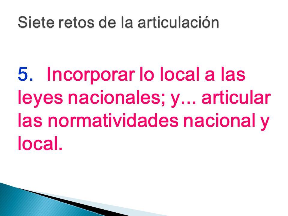 5.Incorporar lo local a las leyes nacionales; y... articular las normatividades nacional y local.