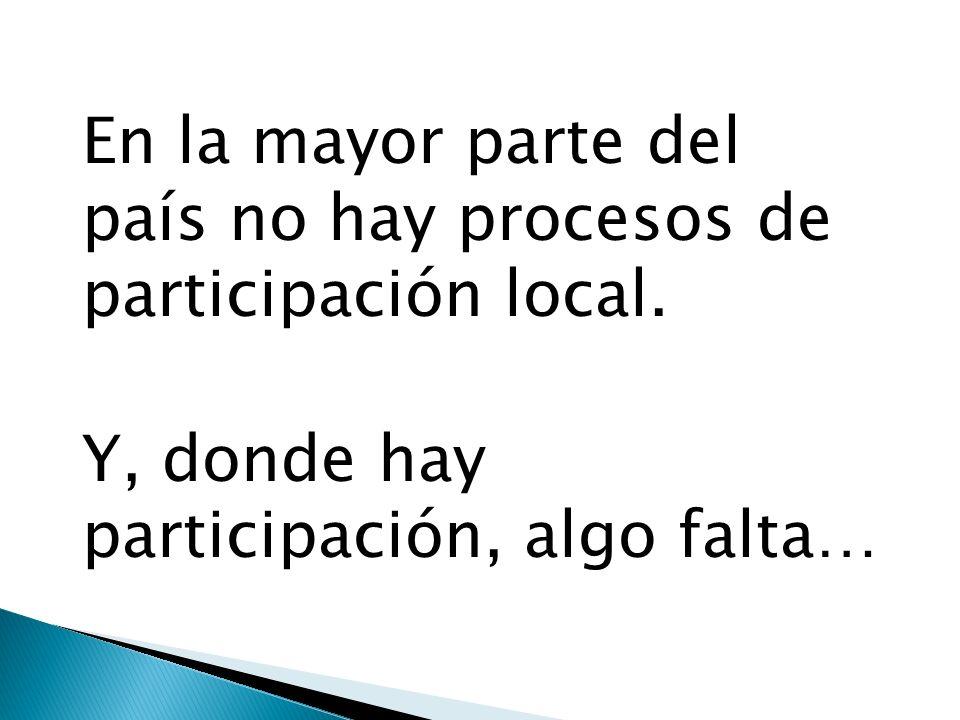 En la mayor parte del país no hay procesos de participación local. Y, donde hay participación, algo falta…