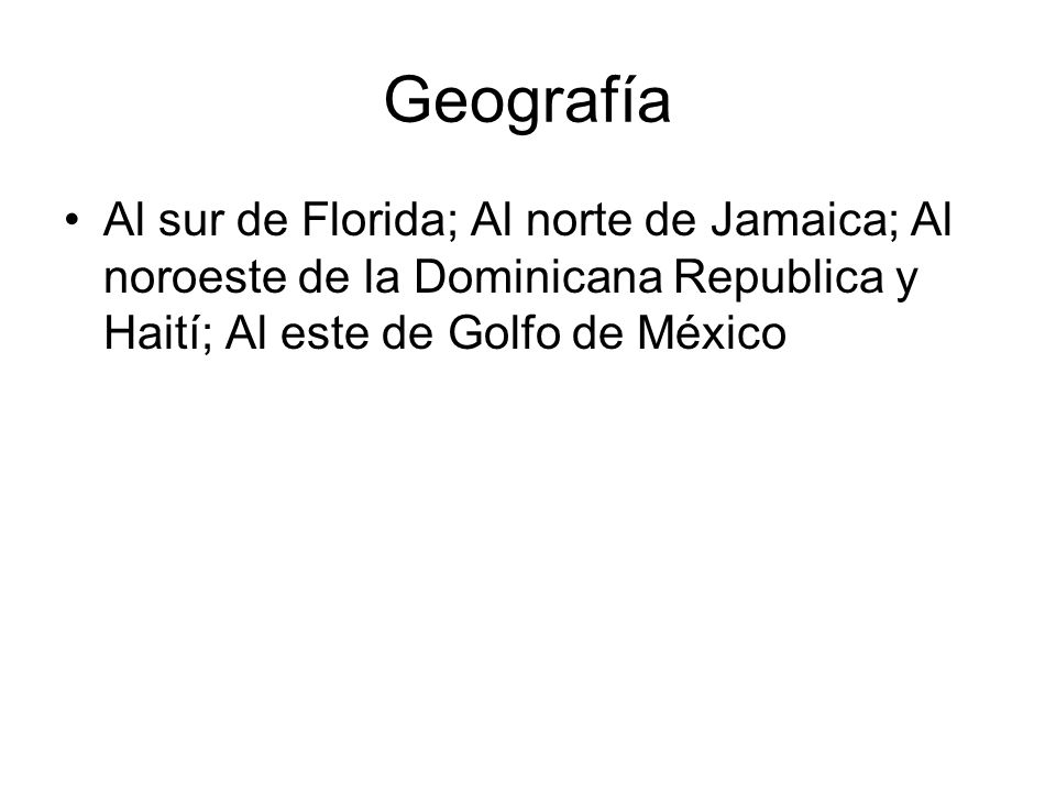 Geografía Al sur de Florida; Al norte de Jamaica; Al noroeste de la Dominicana Republica y Haití; Al este de Golfo de México