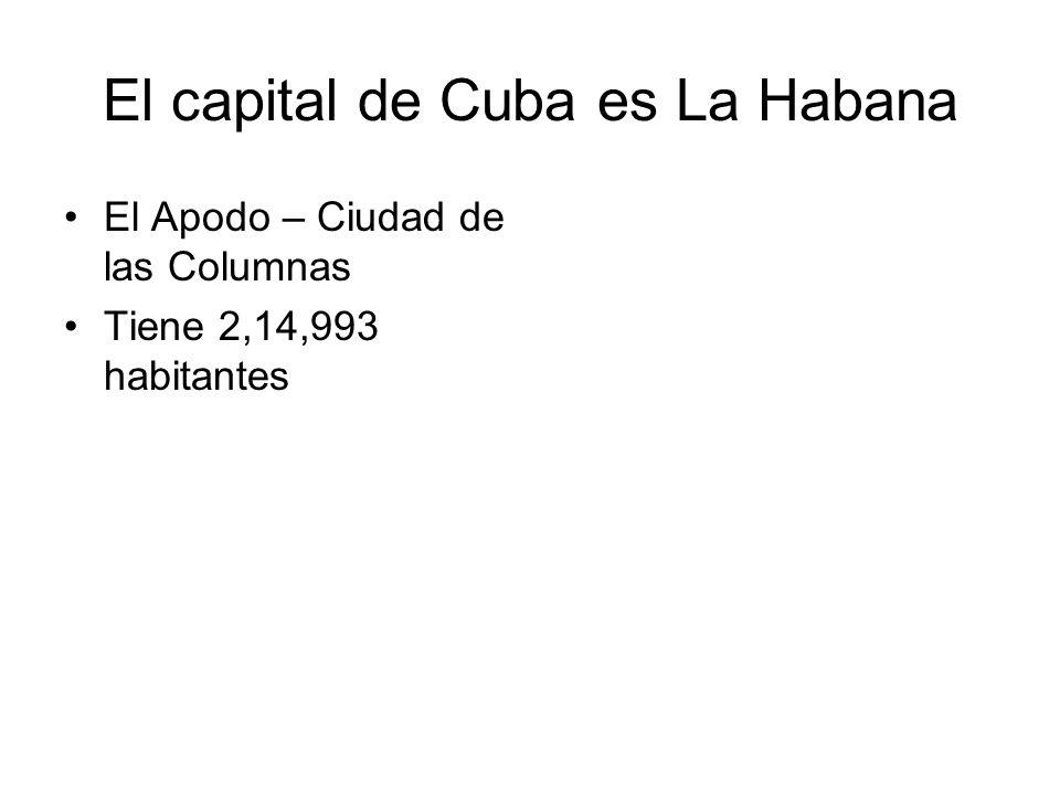 El capital de Cuba es La Habana El Apodo – Ciudad de las Columnas Tiene 2,14,993 habitantes