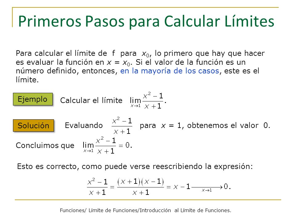Primeros Pasos para Calcular Límites Para calcular el límite de f para x 0, lo primero que hay que hacer es evaluar la función en x = x 0. Si el valor