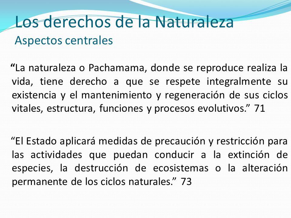 Los derechos de la Naturaleza Aspectos centrales La naturaleza o Pachamama, donde se reproduce realiza la vida, tiene derecho a que se respete integra
