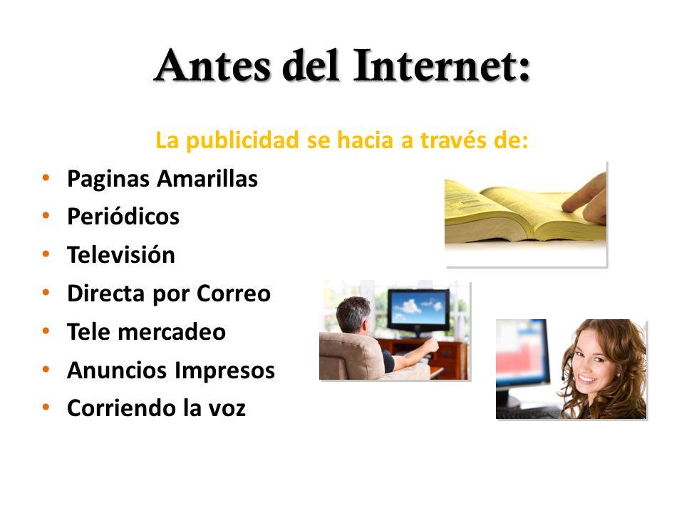 Antes del Internet: La publicidad se hacia a través de: Paginas Amarillas Periódicos Televisión Directa por Correo Tele mercadeo Anuncios Impresos Cor