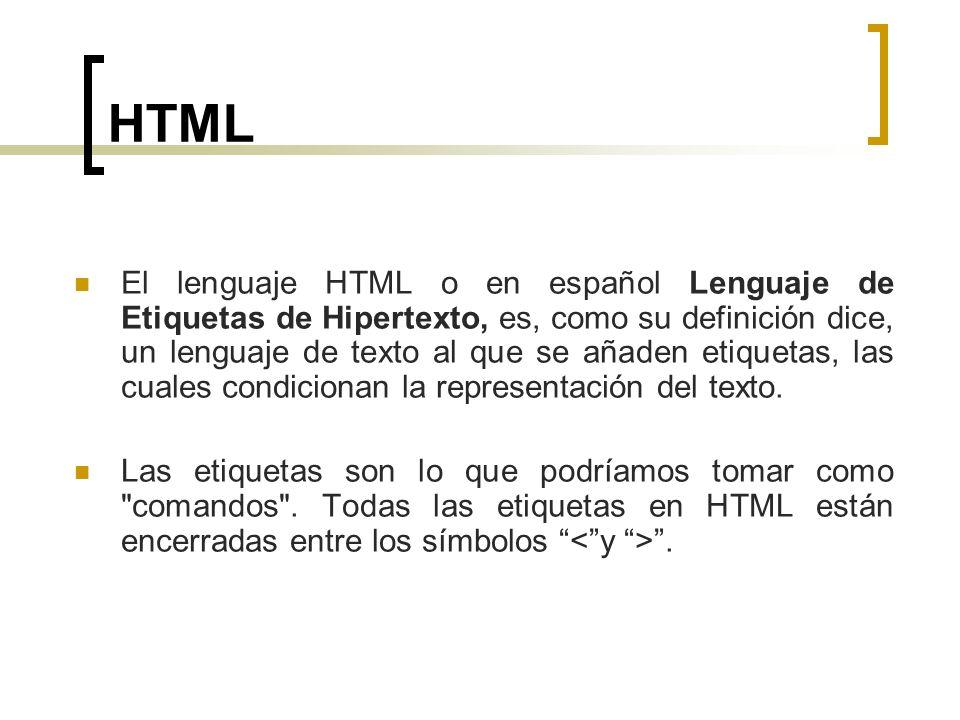 HTML El lenguaje HTML o en español Lenguaje de Etiquetas de Hipertexto, es, como su definición dice, un lenguaje de texto al que se añaden etiquetas,