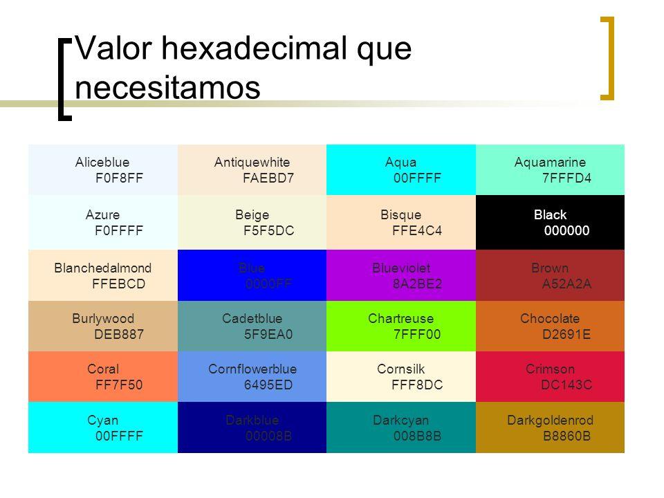 Valor hexadecimal que necesitamos Aliceblue F0F8FF Antiquewhite FAEBD7 Aqua 00FFFF Aquamarine 7FFFD4 Azure F0FFFF Beige F5F5DC Bisque FFE4C4 Black 000