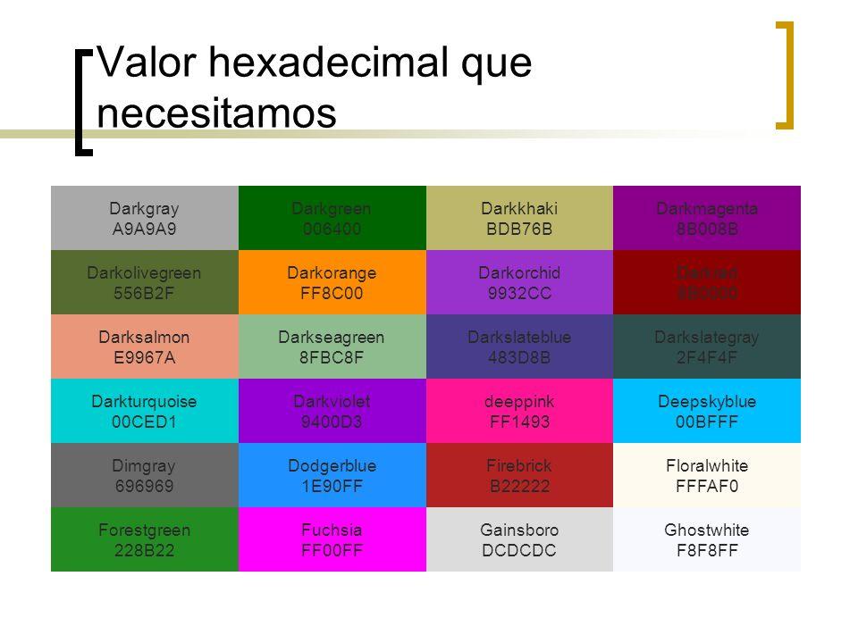 Valor hexadecimal que necesitamos Darkgray A9A9A9 Darkgreen 006400 Darkkhaki BDB76B Darkmagenta 8B008B Darkolivegreen 556B2F Darkorange FF8C00 Darkorc
