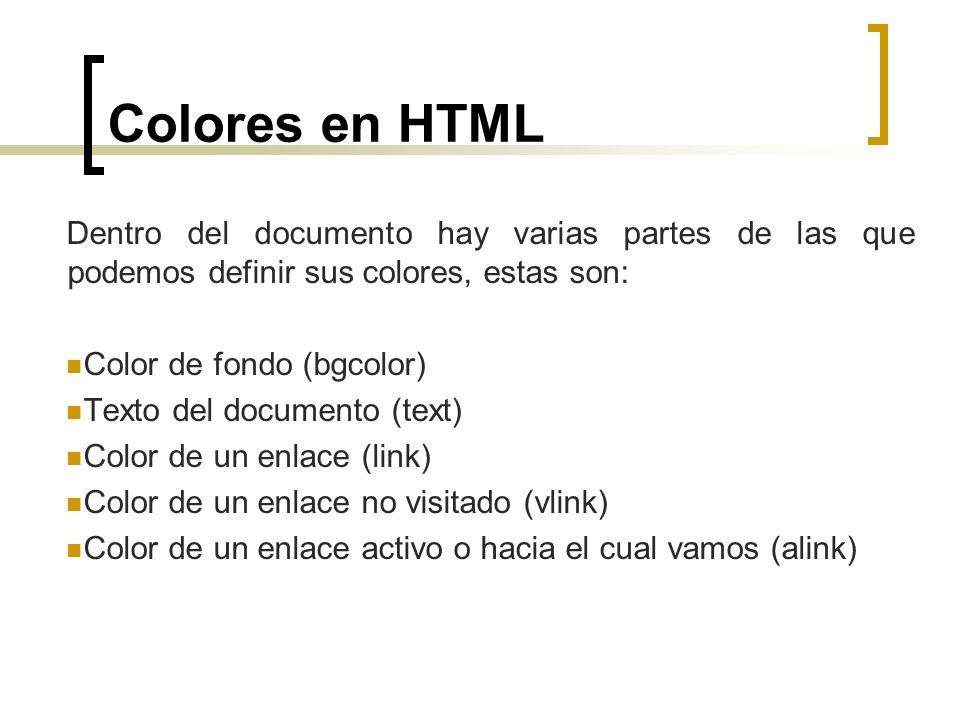 Colores en HTML Dentro del documento hay varias partes de las que podemos definir sus colores, estas son: Color de fondo (bgcolor) Texto del documento