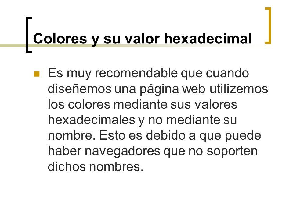 Colores y su valor hexadecimal Es muy recomendable que cuando diseñemos una página web utilizemos los colores mediante sus valores hexadecimales y no