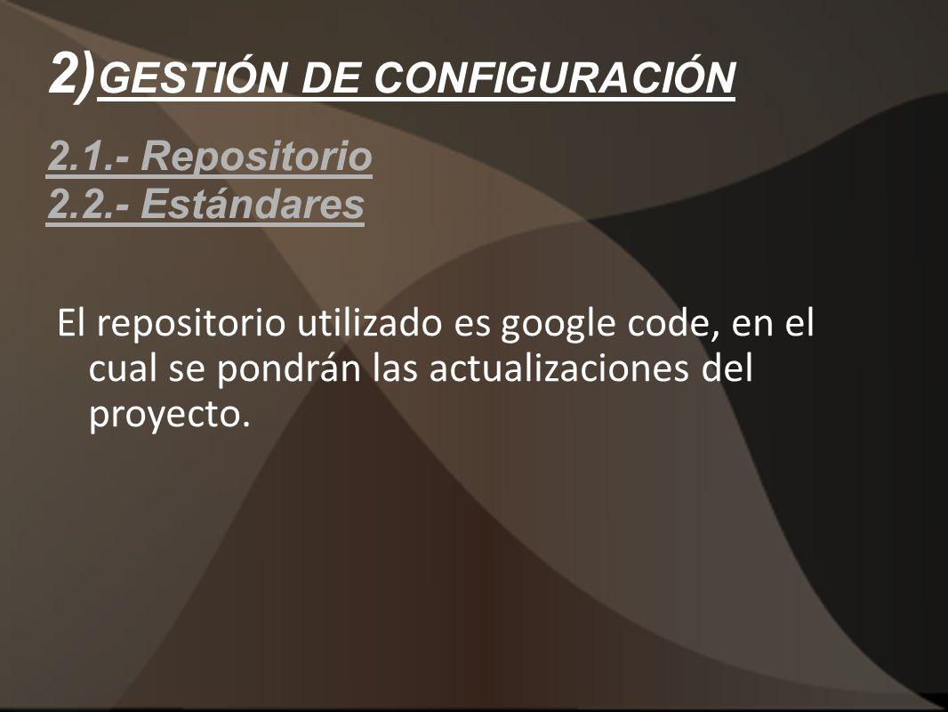 2) GESTIÓN DE CONFIGURACIÓN 2.1.- Repositorio 2.2.- Estándares El repositorio utilizado es google code, en el cual se pondrán las actualizaciones del