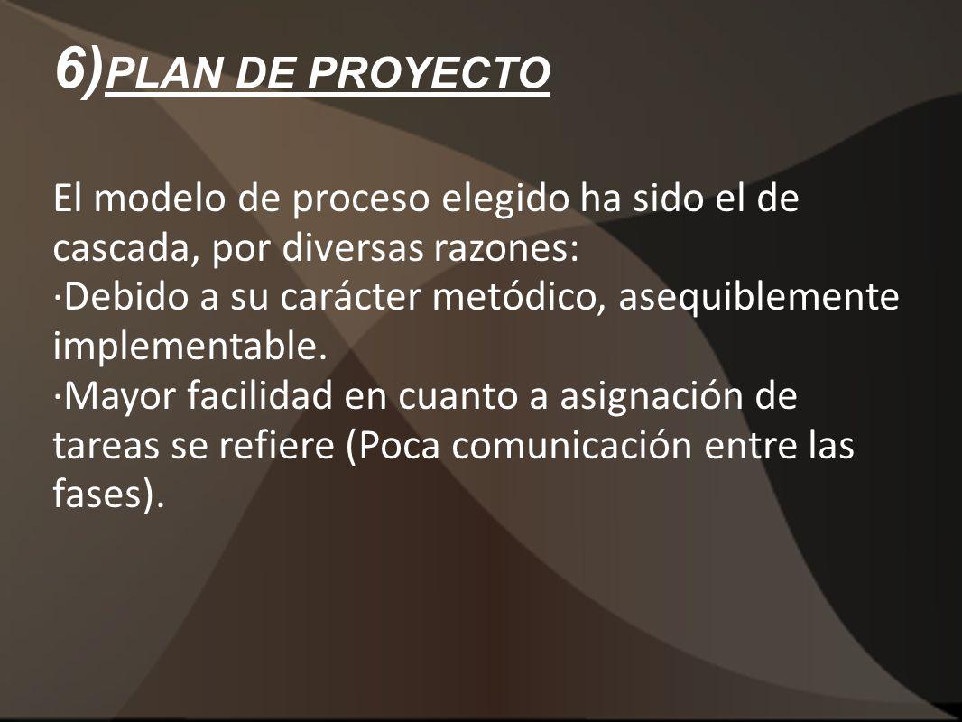 6) PLAN DE PROYECTO El modelo de proceso elegido ha sido el de cascada, por diversas razones: ·Debido a su carácter metódico, asequiblemente implement