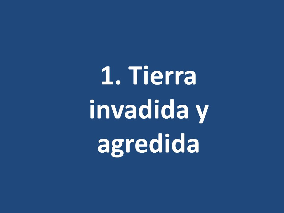 1. Tierra invadida y agredida