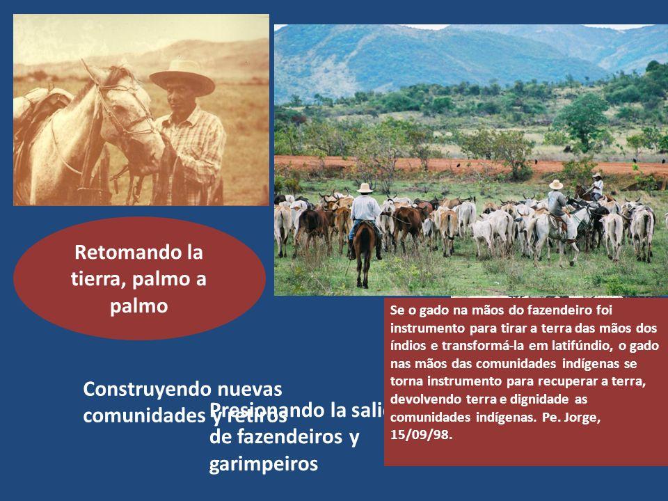 Retomando la tierra, palmo a palmo Construyendo nuevas comunidades y retiros Presionando la salida de fazendeiros y garimpeiros Se o gado na mãos do f