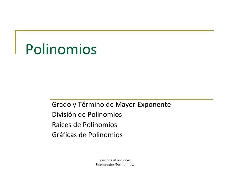 Polinomios Grado y Término de Mayor Exponente División de Polinomios Raíces de Polinomios Gráficas de Polinomios Funciones/Funciones Elementales/Polin