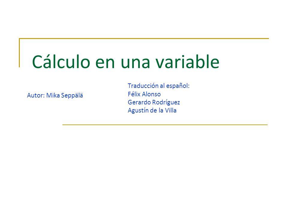 Cálculo en una variable Autor: Mika Seppälä Traducción al español: Félix Alonso Gerardo Rodríguez Agustín de la Villa