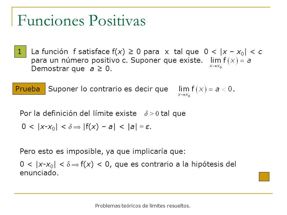 Funciones Positivas 1 Prueba La función f satisface f(x) 0 para x tal que 0 <  x – x 0   < c para un número positivo c. Suponer que existe. Demostrar
