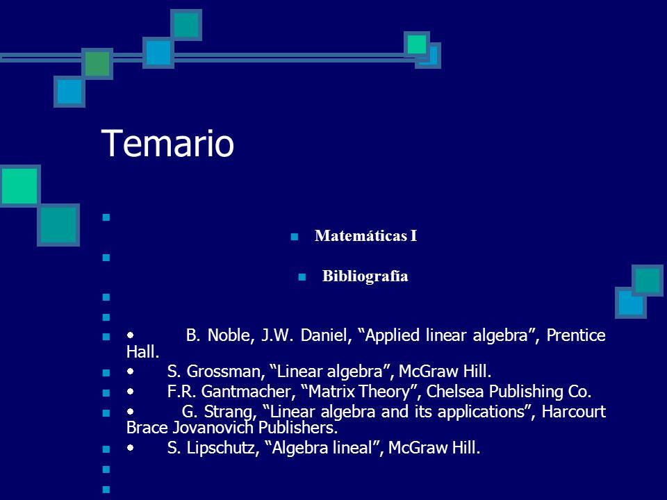 Temario Matemáticas I Bibliografía B. Noble, J.W. Daniel, Applied linear algebra, Prentice Hall. S. Grossman, Linear algebra, McGraw Hill. F.R. Gantma
