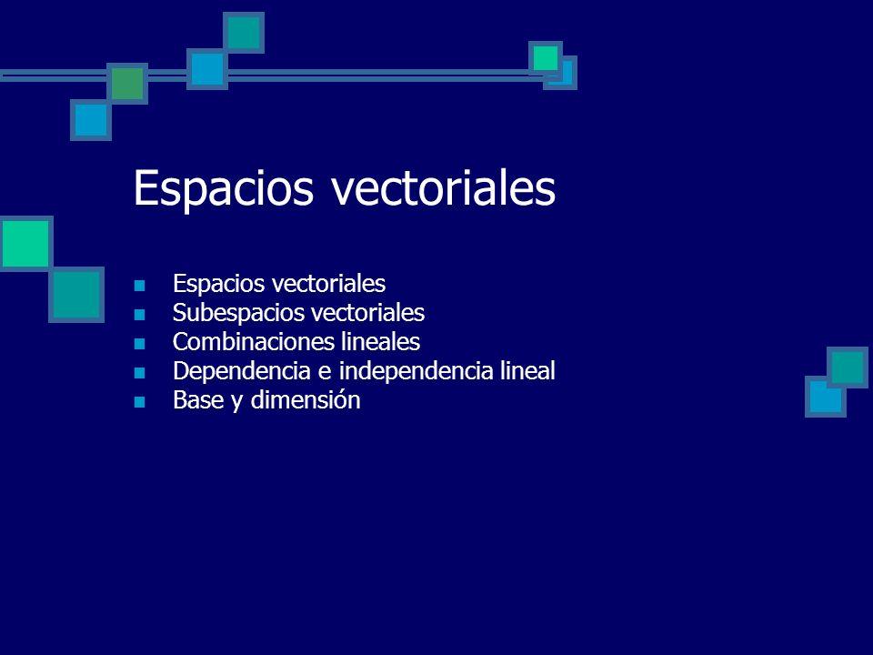 Espacios vectoriales Subespacios vectoriales Combinaciones lineales Dependencia e independencia lineal Base y dimensión