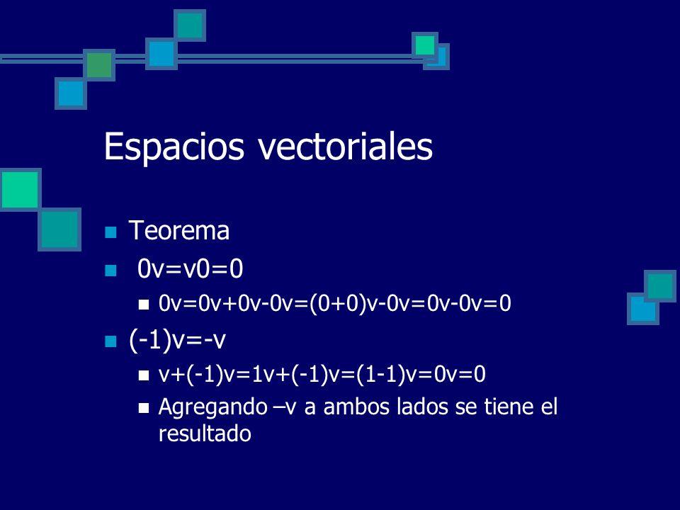 Espacios vectoriales Teorema 0v=v0=0 0v=0v+0v-0v=(0+0)v-0v=0v-0v=0 (-1)v=-v v+(-1)v=1v+(-1)v=(1-1)v=0v=0 Agregando –v a ambos lados se tiene el result