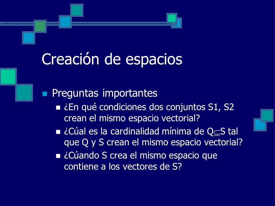 Creación de espacios Preguntas importantes ¿En qué condiciones dos conjuntos S1, S2 crean el mismo espacio vectorial? ¿Cúal es la cardinalidad mínima