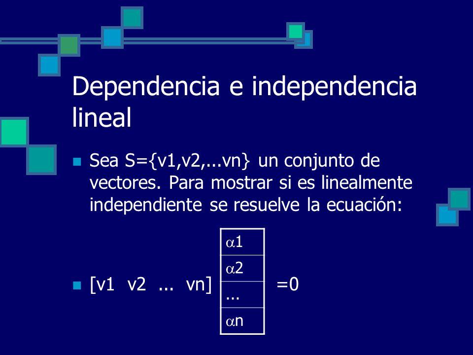 Dependencia e independencia lineal Sea S={v1,v2,...vn} un conjunto de vectores. Para mostrar si es linealmente independiente se resuelve la ecuación: