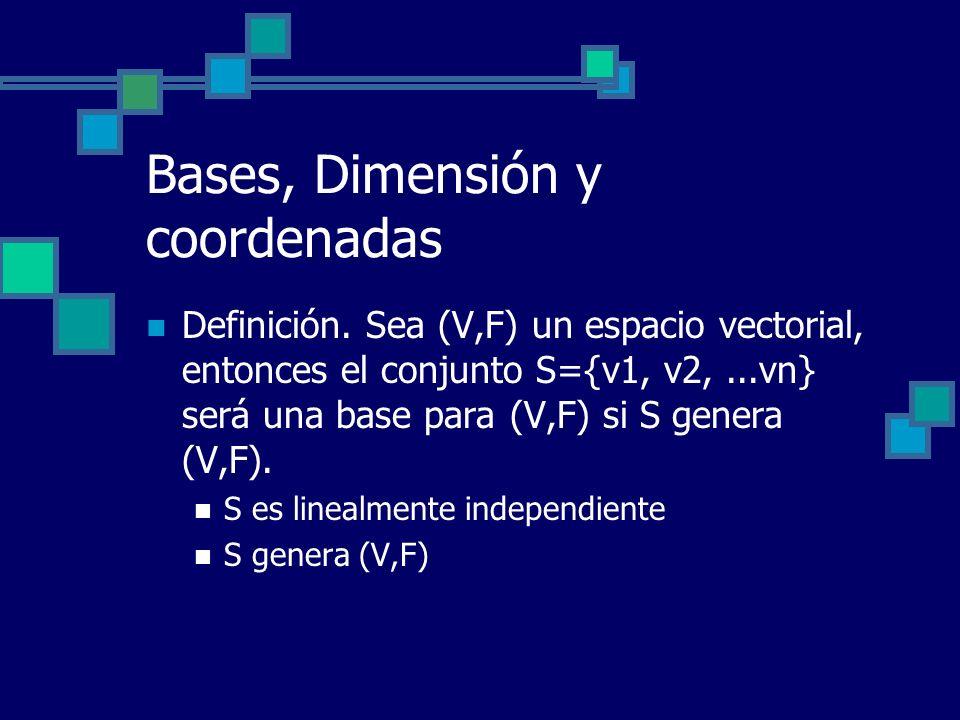 Bases, Dimensión y coordenadas Definición. Sea (V,F) un espacio vectorial, entonces el conjunto S={v1, v2,...vn} será una base para (V,F) si S genera