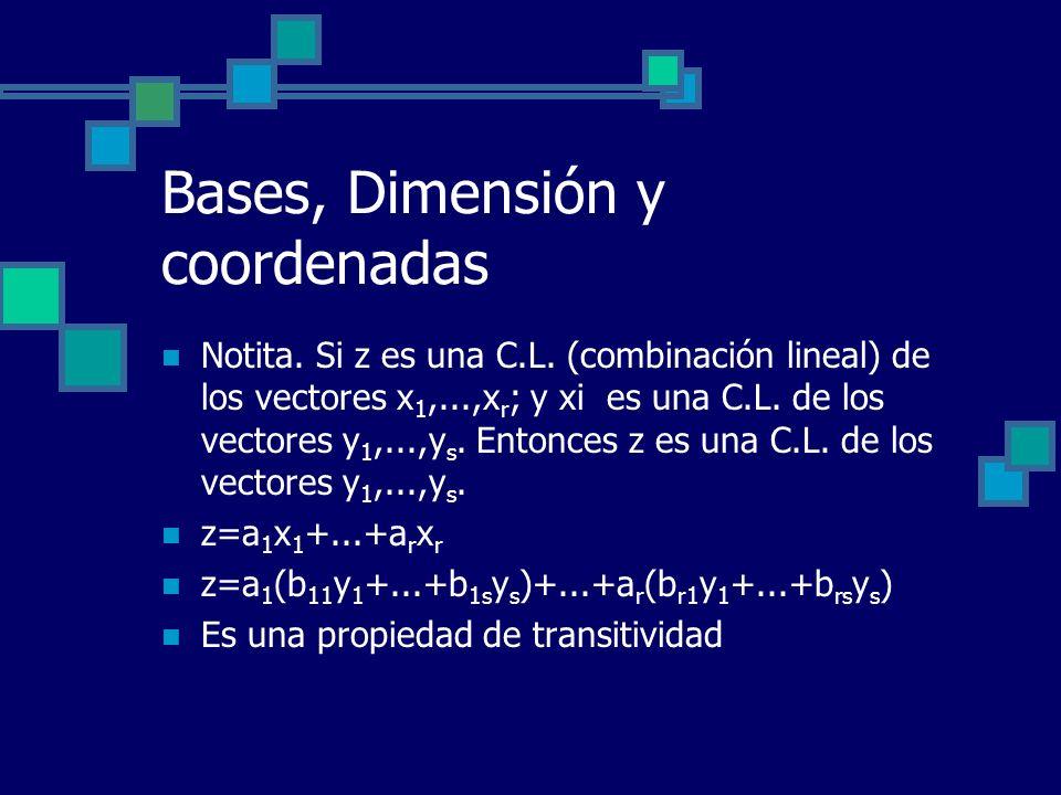 Bases, Dimensión y coordenadas Notita. Si z es una C.L. (combinación lineal) de los vectores x 1,...,x r ; y xi es una C.L. de los vectores y 1,...,y
