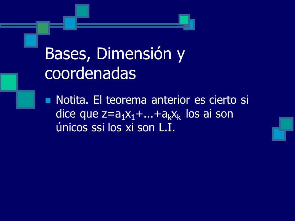 Bases, Dimensión y coordenadas Notita. El teorema anterior es cierto si dice que z=a 1 x 1 +...+a k x k los ai son únicos ssi los xi son L.I.