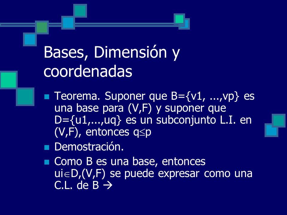 Bases, Dimensión y coordenadas Teorema. Suponer que B={v1,...,vp} es una base para (V,F) y suponer que D={u1,...,uq} es un subconjunto L.I. en (V,F),
