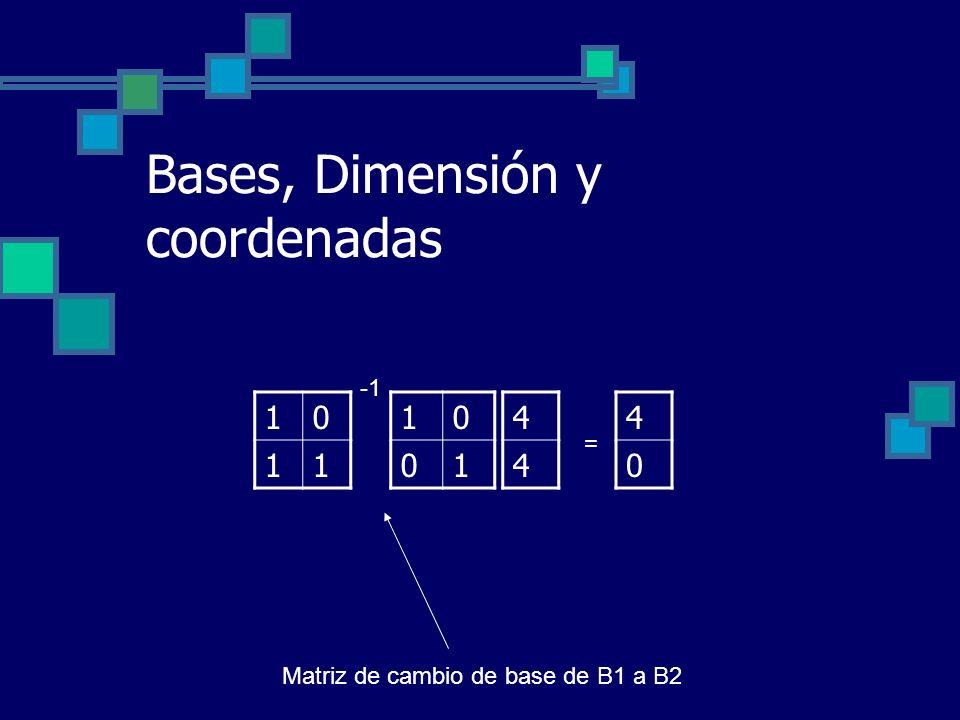 Bases, Dimensión y coordenadas 10 01 10 11 4 4 4 0 = Matriz de cambio de base de B1 a B2