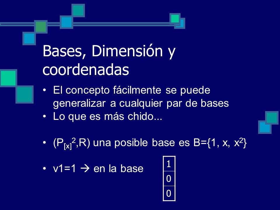 Bases, Dimensión y coordenadas El concepto fácilmente se puede generalizar a cualquier par de bases Lo que es más chido... (P [x] 2,R) una posible bas